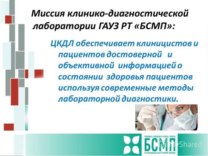 Миссия клинико-диагностической лаборатории ГАУЗ РТ «БСМП»: ЦКДЛ обеспечивает клиницистов и пациентов достоверной и объективной информацией о состоянии здоровья пациентов используя современные методы лабораторной диагностики.