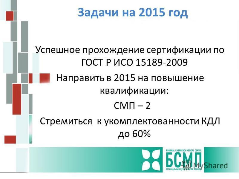 Задачи на 2015 год Успешное прохождение сертификации по ГОСТ Р ИСО 15189-2009 Направить в 2015 на повышение квалификации: СМП – 2 Стремиться к укомплектованности КДЛ до 60%