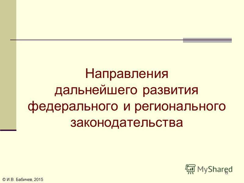 © И.В. Бабичев, 2015 Направления дальнейшего развития федерального и регионального законодательства 15