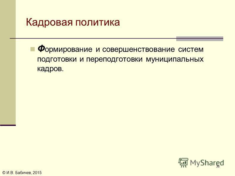 © И.В. Бабичев, 2015 Кадровая политика Ф ормирование и совершенствование систем подготовки и переподготовки муниципальных кадров. 36