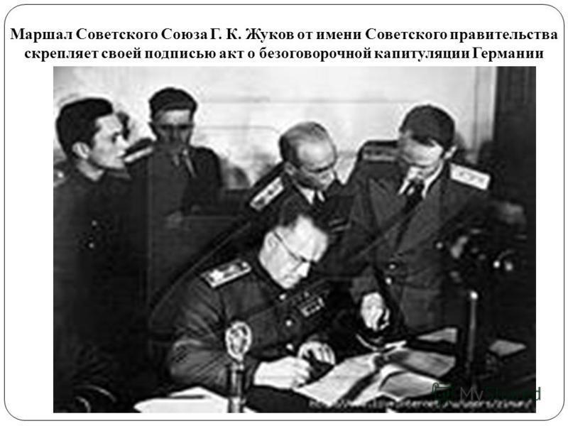 Маршал Советского Союза Г. К. Жуков от имени Советского правительства скрепляет своей подписью акт о безоговорочной капитуляции Германии