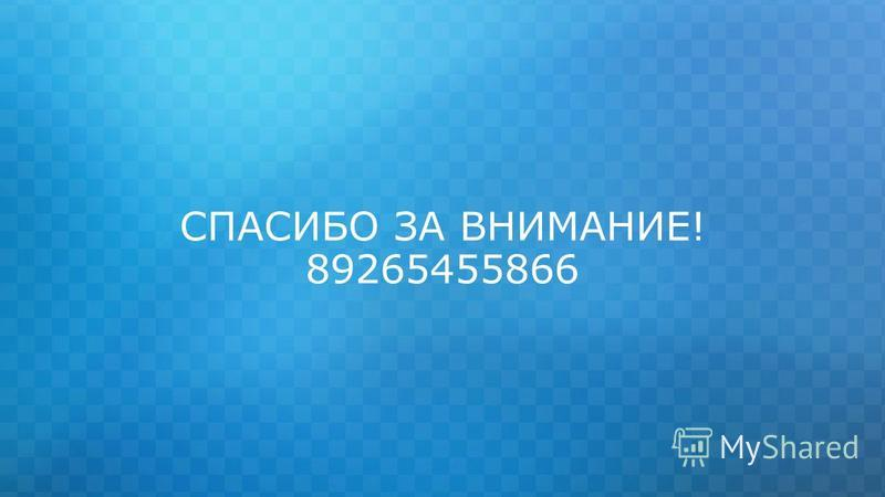 СПАСИБО ЗА ВНИМАНИЕ! 89265455866