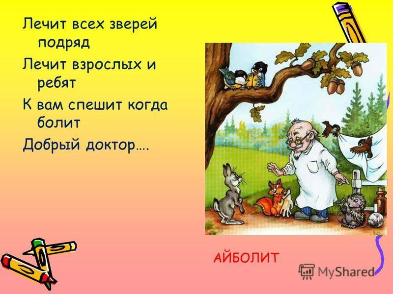 Лечит всех зверей подряд Лечит взрослых и ребят К вам спешит когда болит Добрый доктор…. АЙБОЛИТ