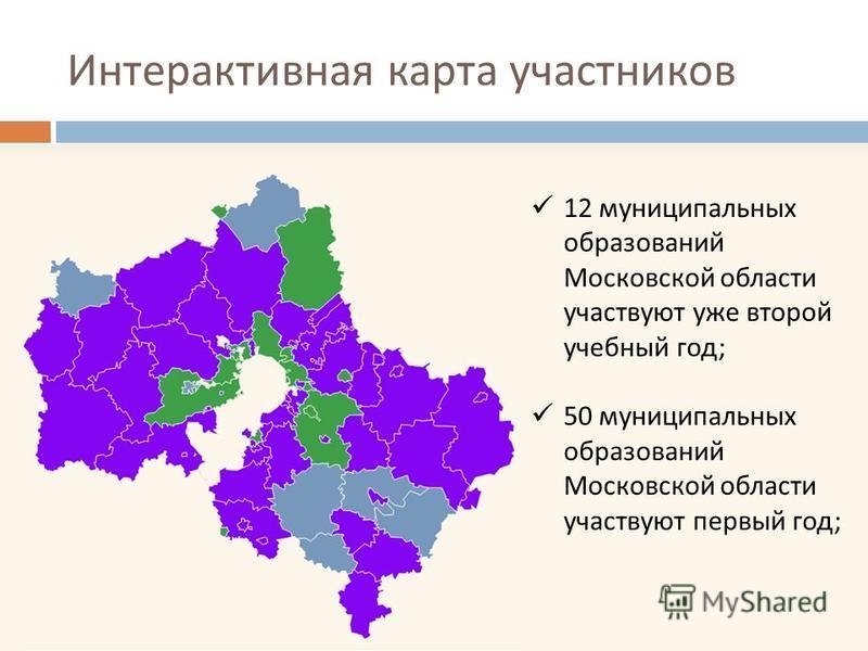 Интерактивная карта участников 12 муниципальных образований Московской области участвуют уже второй учебный год ; 50 муниципальных образований Московской области участвуют первый год ;