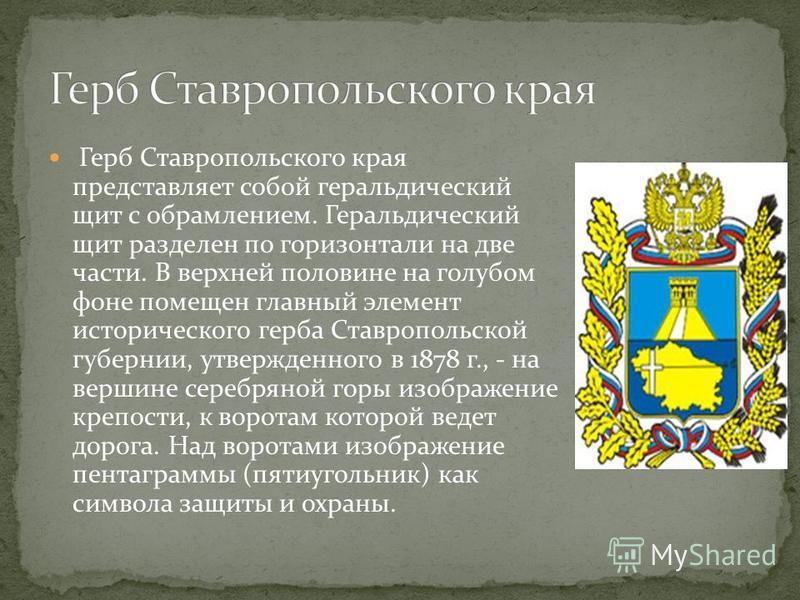 Герб Ставропольского края представляет собой геральдический щит с обрамлением. Геральдический щит разделен по горизонтали на две части. В верхней половине на голубом фоне помещен главный элемент исторического герба Ставропольской губернии, утвержденн