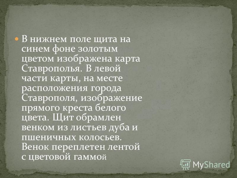 В нижнем поле щита на синем фоне золотым цветом изображена карта Ставрополья. В левой части карты, на месте расположения города Ставрополя, изображение прямого креста белого цвета. Щит обрамлен венком из листьев дуба и пшеничных колосьев. Венок переп