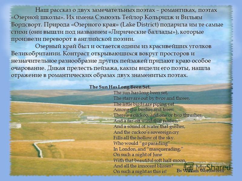 Наш рассказ о двух замечательных поэтах – романтиках, поэтах «Озерной школы». Их имена Сэмюэль Тейлор Кольридж и Вильям Вордсворт. Природа «Озерного края» (Lake District) подарила им те самые стихи (они вышли под названием «Лирические баллады»), кото