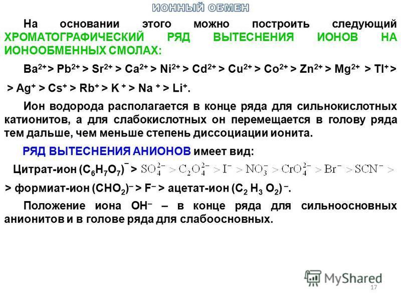 17 На основании этого можно построить следующий ХРОМАТОГРАФИЧЕСКИЙ РЯД ВЫТЕСНЕНИЯ ИОНОВ НА ИОНООБМЕННЫХ СМОЛАХ: Ba 2+ > Pb 2+ > Sr 2+ > Ca 2+ > Ni 2+ > Cd 2+ > Cu 2+ > Co 2+ > Zn 2+ > Mg 2+ > Tl + > > Ag + > Cs + > Rb + > K + > Na + > Li +. Ион водор