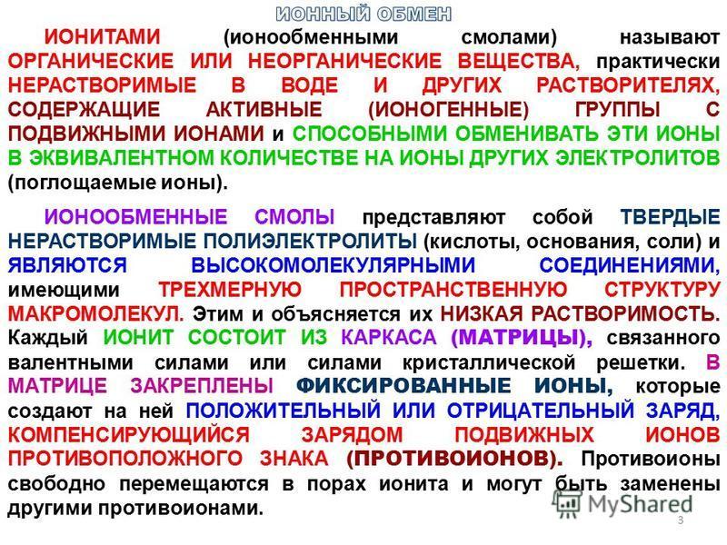ИОНИТАМИ (ионообменными смолами) называют ОРГАНИЧЕСКИЕ ИЛИ НЕОРГАНИЧЕСКИЕ ВЕЩЕСТВА, практически НЕРАСТВОРИМЫЕ В ВОДЕ И ДРУГИХ РАСТВОРИТЕЛЯХ, СОДЕРЖАЩИЕ АКТИВНЫЕ (ИОНОГЕННЫЕ) ГРУППЫ С ПОДВИЖНЫМИ ИОНАМИ и СПОСОБНЫМИ ОБМЕНИВАТЬ ЭТИ ИОНЫ В ЭКВИВАЛЕНТНОМ