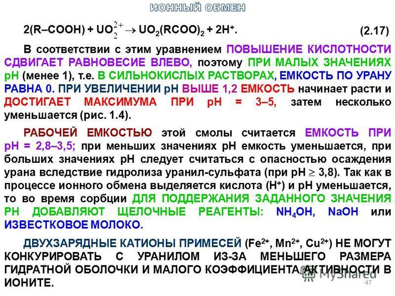 47 2(R–COOH) + UO UO 2 (RCOO) 2 + 2H +. (2.17) В соответствии с этим уравнением ПОВЫШЕНИЕ КИСЛОТНОСТИ СДВИГАЕТ РАВНОВЕСИЕ ВЛЕВО, поэтому ПРИ МАЛЫХ ЗНАЧЕНИЯХ рН (менее 1), т.е. В СИЛЬНОКИСЛЫХ РАСТВОРАХ, ЕМКОСТЬ ПО УРАНУ РАВНА 0. ПРИ УВЕЛИЧЕНИИ рН ВЫШЕ