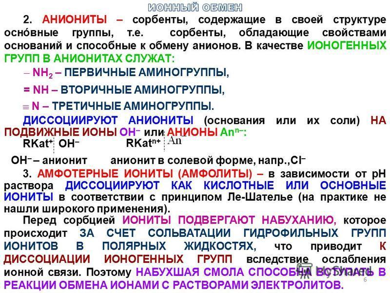 2. АНИОНИТЫ – сорбенты, содержащие в своей структуре основные группы, т.е. сорбенты, обладающие свойствами оснований и способные к обмену анионов. В качестве ИОНОГЕННЫХ ГРУПП В АНИОНИТАХ СЛУЖАТ: NH 2 – ПЕРВИЧНЫЕ АМИНОГРУППЫ, = NН – ВТОРИЧНЫЕ АМИНОГРУ