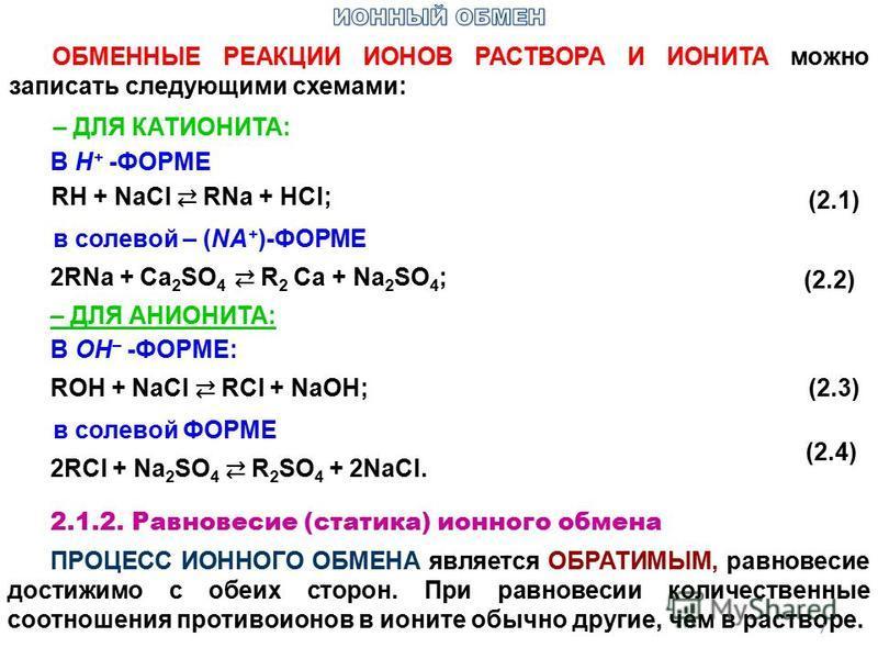 ОБМЕННЫЕ РЕАКЦИИ ИОНОВ РАСТВОРА И ИОНИТА можно записать следующими схемами: – ДЛЯ КАТИОНИТА: В H + -ФОРМЕ RH + NaCl RNa + HCl; (2.1)(2.1) в солевой – (NA + )-ФОРМЕ 2RNa + Ca 2 SO 4 R 2 Ca + Na 2 SO 4 ; (2.2)(2.2) – ДЛЯ АНИОНИТА: В ОН – -ФОРМЕ: ROH +