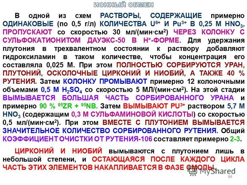 84 В одной из схем РАСТВОРЫ, СОДЕРЖАЩИЕ примерно ОДИНАКОВЫЕ (по 0,5 г/л) КОЛИЧЕСТВА U 6+ И Pu 3+ В 0,25 М HNО 3, ПРОПУСКАЮТ со скоростью 30 мл/(мин·см 2 ) ЧЕРЕЗ КОЛОНКУ С СУЛЬФОКАТИОНИТОМ ДАУЭКС-50 В Н + -ФОРМЕ. Для удержания плутония в трехвалентном
