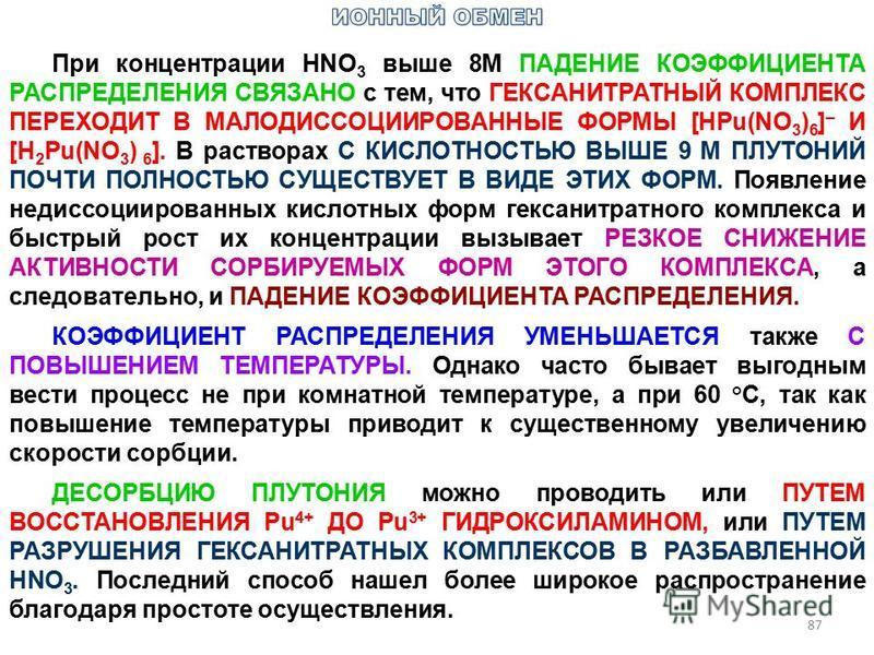 87 При концентрации HNО 3 выше 8М ПАДЕНИЕ КОЭФФИЦИЕНТА РАСПРЕДЕЛЕНИЯ СВЯЗАНО с тем, что ГЕКСАНИТРАТНЫЙ КОМПЛЕКС ПЕРЕХОДИТ В МАЛОДИССОЦИИРОВАННЫЕ ФОРМЫ [НРu(NO 3 ) 6 ] – И [H 2 Pu(NO 3 ) 6 ]. В растворах С КИСЛОТНОСТЬЮ ВЫШЕ 9 М ПЛУТОНИЙ ПОЧТИ ПОЛНОСТЬ