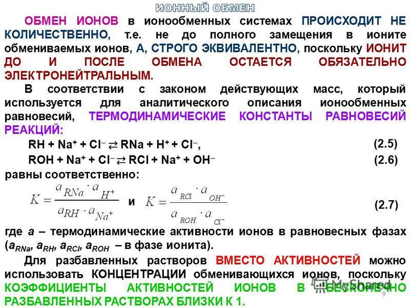 ОБМЕН ИОНОВ в ионообменных системах ПРОИСХОДИТ НЕ КОЛИЧЕСТВЕННО, т.е. не до полного замещения в ионите обмениваемых ионов, А, СТРОГО ЭКВИВАЛЕНТНО, поскольку ИОНИТ ДО И ПОСЛЕ ОБМЕНА ОСТАЕТСЯ ОБЯЗАТЕЛЬНО ЭЛЕКТРОНЕЙТРАЛЬНЫМ. В соответствии с законом дей