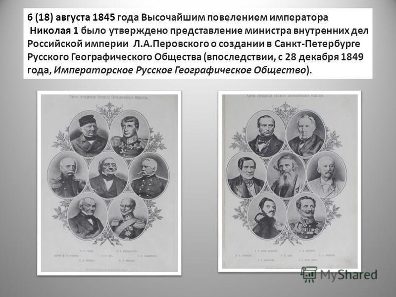6 (18) августа 1845 года Высочайшим повелением императора Николая 1 было утверждено представление министра внутренних дел Российской империи Л.А.Перовского о создании в Санкт-Петербурге Русского Географического Общества (впоследствии, с 28 декабря 18