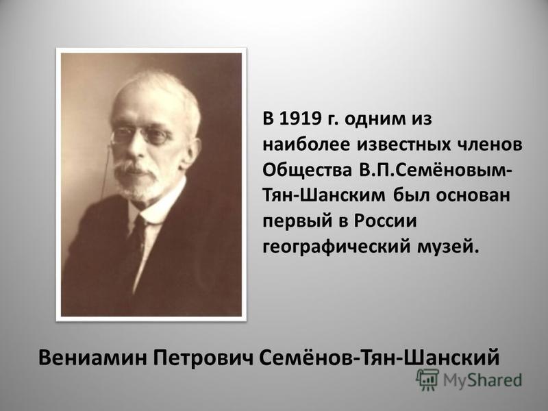 Вениамин Петрович Семёнов-Тян-Шанский В 1919 г. одним из наиболее известных членов Общества В.П.Семёновым- Тян-Шанским был основан первый в России географический музей.