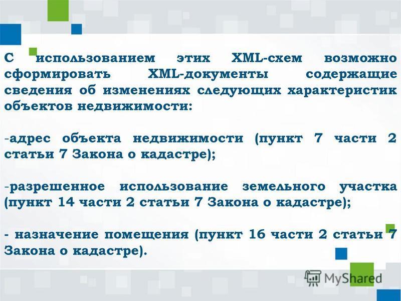 С использованием этих XML-схем возможно сформировать XML-документы содержащие сведения об изменениях следующих характеристик объектов недвижимости: - адрес объекта недвижимости (пункт 7 части 2 статьи 7 Закона о кадастре); - разрешенное использование