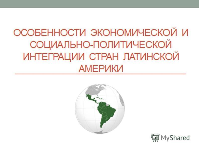 МИНИСТЕРСТВО ОБРАЗОВАНИЯ РЕСПУБЛИКИ БЕЛАРУСЬ УО «БЕЛОРУССКИЙ ГОСУДАРСТВЕННЫЙ ЭКОНОМИЧЕСКИЙ УНИВЕРСИТЕТ ДИПЛОМНАЯ РАБОТА на тему: Особенности экономической и социально- политической интеграции стран Латинской Америки Студент ФМБК, 5-й курс, ДЯК-3 А.В.