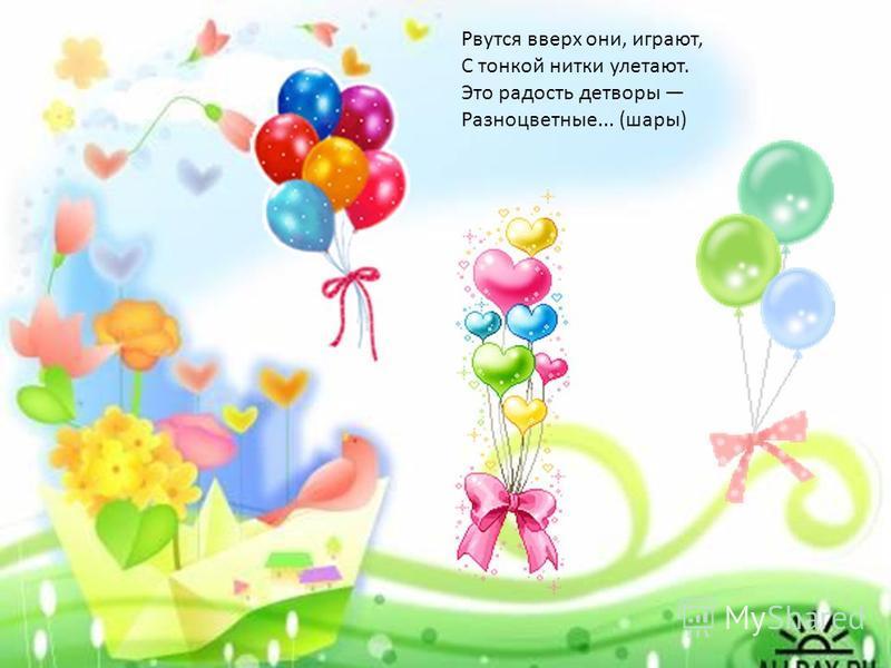 Рвутся вверх они, играют, С тонкой нитки улетают. Это радость детворы Разноцветные... (шары)