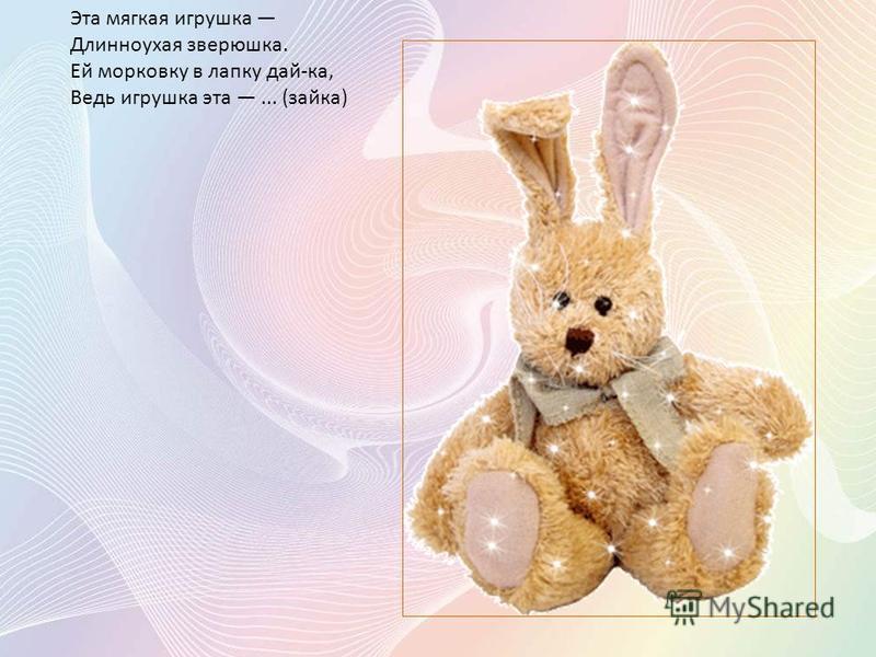 Эта мягкая игрушка Длинноухая зверюшка. Ей морковку в лапку дай-ка, Ведь игрушка эта... (зайка)