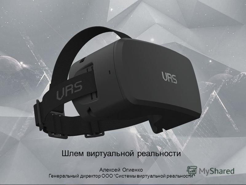 Шлем виртуальной реальности Алексей Огиенко Генеральный директор ООО Системы виртуальной реальности