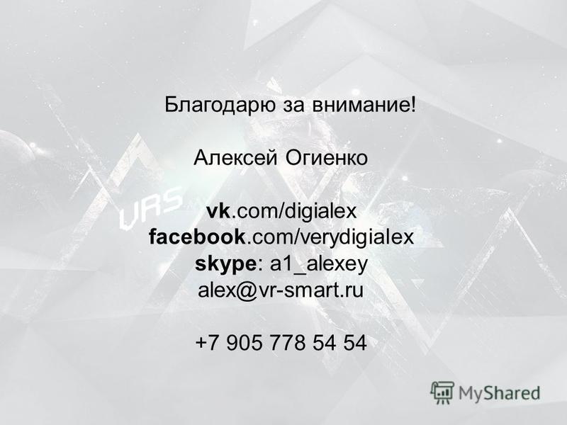 Алексей Огиенко vk.com/digialex facebook.com/verydigialex skype: a1_alexey alex@vr-smart.ru +7 905 778 54 54 Благодарю за внимание!