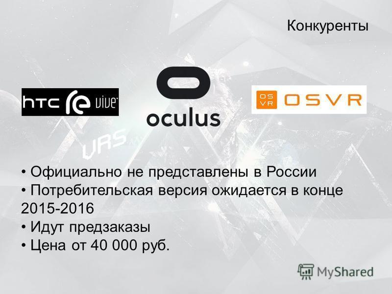 Конкуренты Официально не представлены в России Потребительская версия ожидается в конце 2015-2016 Идут предзаказы Цена от 40 000 руб.