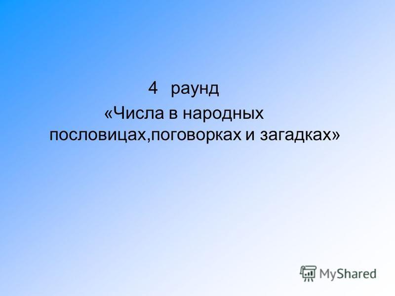 4 раунд «Числа в народных пословицах,поговорках и загадках»