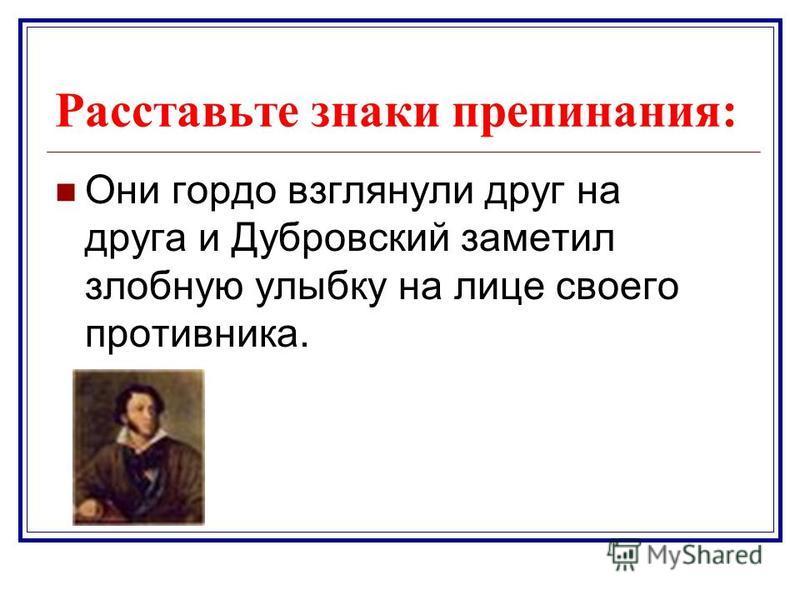 Расставьте знаки препинания: Они гордо взглянули друг на друга и Дубровский заметил злобную улыбку на лице своего противника.