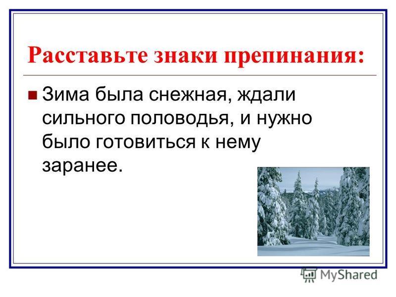 Расставьте знаки препинания: Зима была снежная, ждали сильного половодья, и нужно было готовиться к нему заранее.