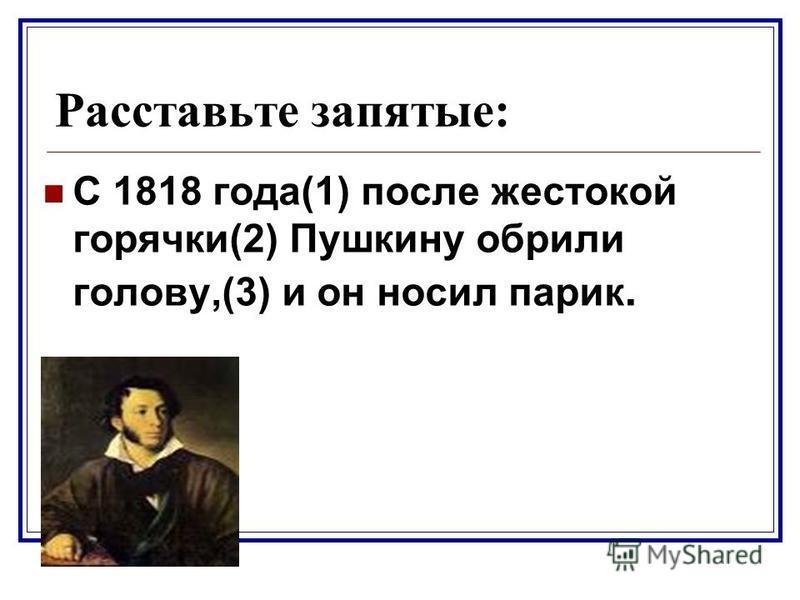 Расставьте запятые: С 1818 года(1) после жестокой горячки(2) Пушкину обрили голову,(3) и он носил парик.