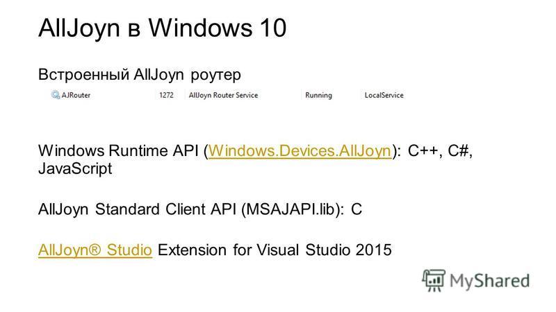 AllJoyn в Windows 10 Встроенный AllJoyn роутер Windows Runtime API (Windows.Devices.AllJoyn): C++, C#, JavaScriptWindows.Devices.AllJoyn AllJoyn Standard Client API (MSAJAPI.lib): C AllJoyn® StudioAllJoyn® Studio Extension for Visual Studio 2015