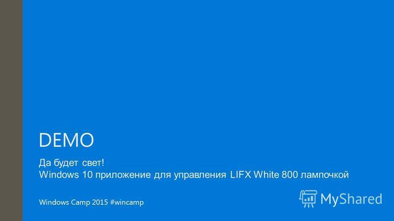 Windows Camp 2015 #wincamp DEMO Да будет свет! Windows 10 приложение для управления LIFX White 800 лампочкой