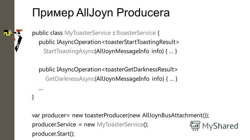 Пример AllJoyn Producerа public class MyToasterService : ItoasterService { public IAsyncOperation StartToastingAsync(AllJoynMessageInfo info) { … } public IAsyncOperation GetDarknessAsync(AllJoynMessageInfo info) { … } … } var producer= new toasterPr