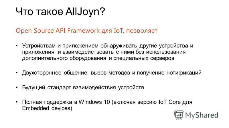 Что такое AllJoyn? Open Source API Framework для IoT, позволяет Устройствам и приложением обнаруживать другие устройства и приложения и взаимодействовать с ними без использования дополнительного оборудования и специальных серверов Двухстороннее общен