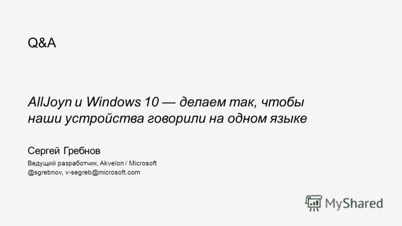 Сергей Гребнов Ведущий разработчик, Akvelon / Microsoft @sgrebnov, v-segreb@microsoft.com AllJoyn и Windows 10 делаем так, чтобы наши устройства говорили на одном языке Q&A