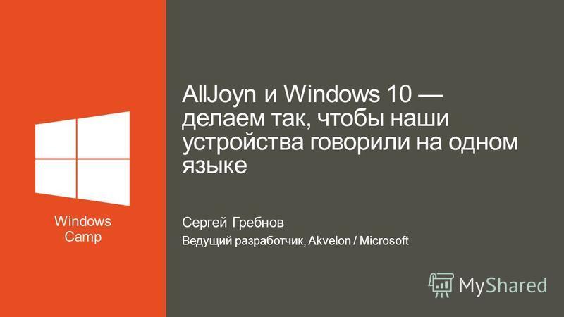 Сергей Гребнов Ведущий разработчик, Akvelon / Microsoft AllJoyn и Windows 10 делаем так, чтобы наши устройства говорили на одном языке