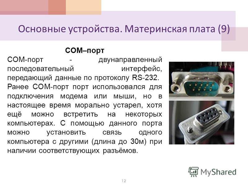 Основные устройства. Материнская плата (9) 12 COM–порт COM-порт - двунаправленный последовательный интерфейс, передающий данные по протоколу RS-232. Ранее COM-порт порт использовался для подключения модема или мыши, но в настоящее время морально уста