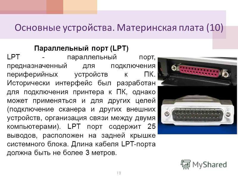 Основные устройства. Материнская плата (10) 13 Параллельный порт (LPT) LPT - параллельный порт, предназначенный для подключения периферийных устройств к ПК. Исторически интерфейс был разработан для подключения принтера к ПК, однако может применяться