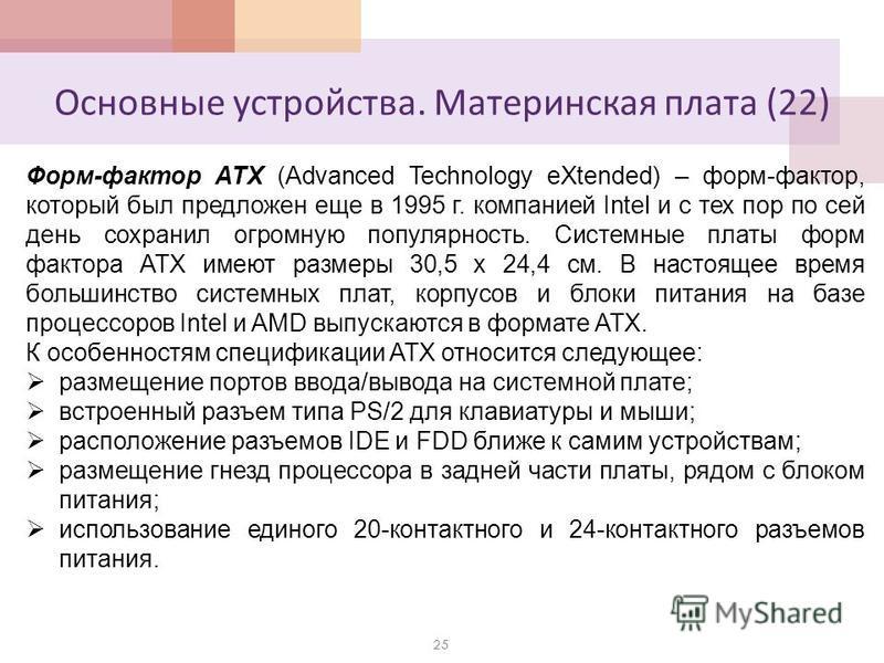 Основные устройства. Материнская плата (22) 25 Форм-фактор ATX (Advanced Technology eXtended) – форм-фактор, который был предложен еще в 1995 г. компанией Intel и с тех пор по сей день сохранил огромную популярность. Системные платы форм фактора ATX