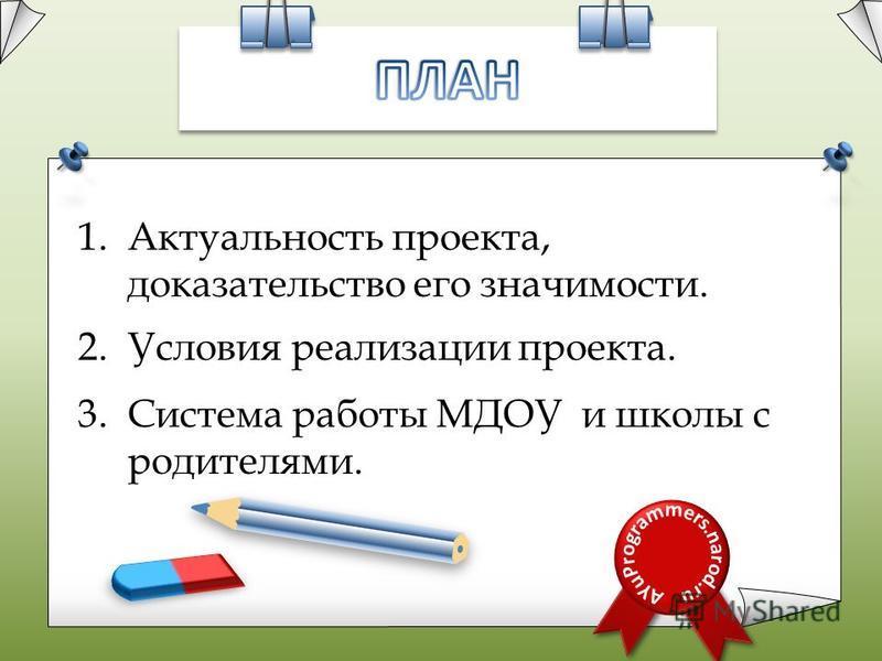 1. Актуальность проекта, доказательство его значимости. 2. Условия реализации проекта. 3. Система работы МДОУ и школы с родителями.