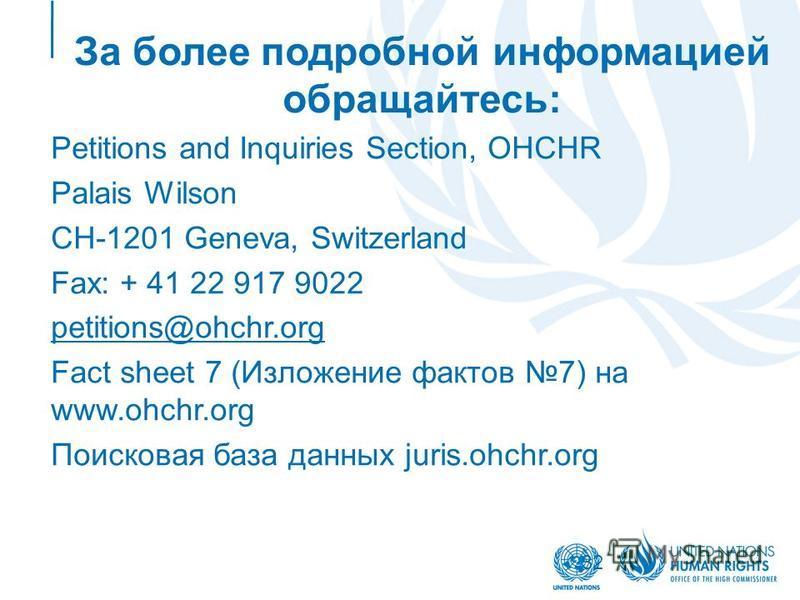 32 За более подробной информацией обращайтесь: Petitions and Inquiries Section, OHCHR Palais Wilson CH-1201 Geneva, Switzerland Fax: + 41 22 917 9022 petitions@ohchr.org Fact sheet 7 (Изложение фактов 7) на www.ohchr.org Поисковая база данных juris.o