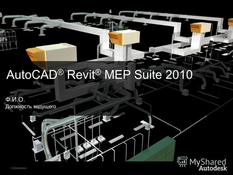 © 2008 Autodesk AutoCAD ® Revit ® MEP Suite 2010 Ф.И.О. Должность ведущего
