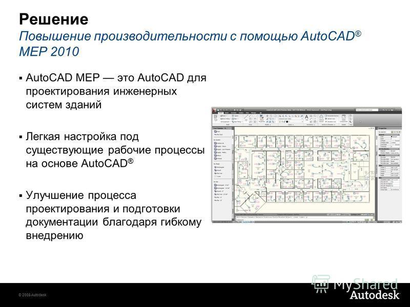 © 2008 Autodesk Решение Повышение производительности с помощью AutoCAD ® MEP 2010 AutoCAD MEP это AutoCAD для проектирования инженерных систем зданий Легкая настройка под существующие рабочие процессы на основе AutoCAD ® Улучшение процесса проектиров