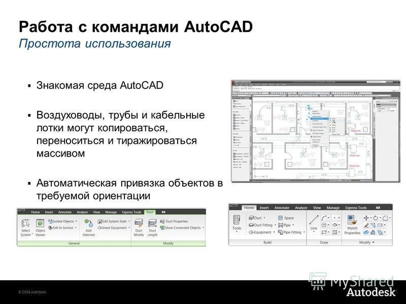 © 2008 Autodesk Работа с командами AutoCAD Простота использования Знакомая среда AutoCAD Воздуховоды, трубы и кабельные лотки могут копироваться, переноситься и тиражироваться массивом Автоматическая привязка объектов в требуемой ориентации