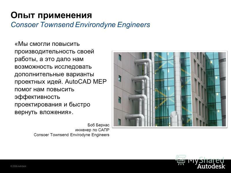 © 2008 Autodesk «Мы смогли повысить производительность своей работы, а это дало нам возможность исследовать дополнительные варианты проектных идей. AutoCAD MEP помог нам повысить эффективность проектирования и быстро вернуть вложения». Боб Бернас инж
