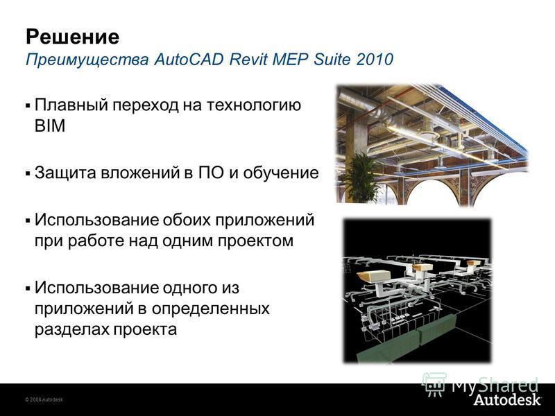 © 2008 Autodesk Решение Преимущества AutoCAD Revit MEP Suite 2010 Плавный переход на технологию BIM Защита вложений в ПО и обучение Использование обоих приложений при работе над одним проектом Использование одного из приложений в определенных раздела