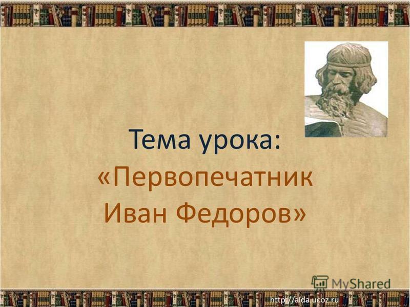 Тема урока: «Первопечатник Иван Федоров»