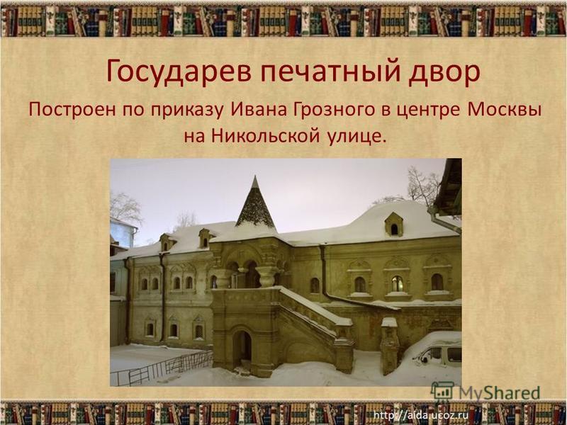 Государев печатный двор Построен по приказу Ивана Грозного в центре Москвы на Никольской улице.